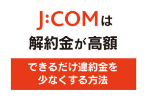 J:COMは解約金が高額|できるだけ違約金を少なくする方法
