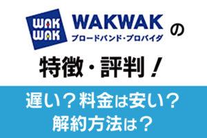 WAKWAK(プロバイダ)の特徴・評判!遅い?料金は安い?解約方法は?