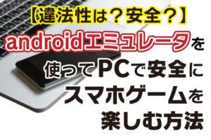 【違法性は?安全?】androidエミュレータを使ってPCで安全にスマホゲームを楽しむ方法