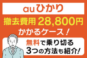 【auひかり】撤去費用28,800円がかかるケース!無料で乗り切る3つの方法も紹介