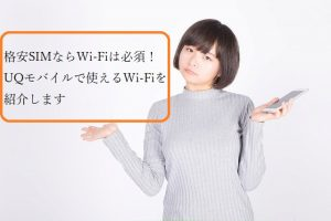 格安SIMならWi-Fiは必須!UQモバイルで使えるWi-Fiを紹介します