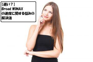 【遅い?】Broad WiMAXの速度に関する悩みの解決法
