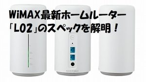 WiMAX最新ホームルーター「L02」のスペックを解明!