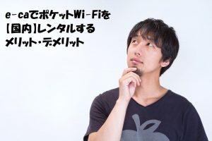 e-caでポケットWi-Fiを【国内】レンタルするメリット・デメリット