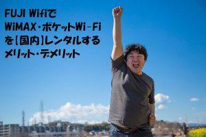 FUJI WifiでWiMAX・ポケットWi-Fiを【国内】レンタルするメリット・デメリット