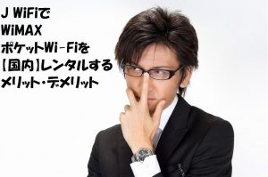 J WiFiでWiMAX・ポケットWi-Fiを【国内】レンタルするメリット・デメリット
