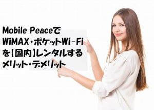 Mobile PeaceでWiMAX・ポケットWi-Fiを【国内】レンタルするメリット・デメリット