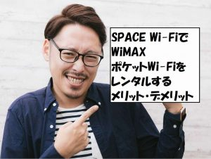 SPACE Wi-FiでWiMAX・ポケットWi-Fiをレンタルするメリット・デメリット