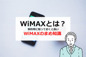 WiMAXとは?契約時に知っておくと良いWiMAXのまめ知識を解説!