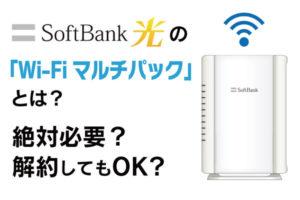 ソフトバンク光の「Wi-Fiマルチパック」とは?絶対必要?解約してもOK?