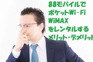 88モバイルでWiMAX・ポケットWi-Fi(国内)をレンタルするメリット・デメリット