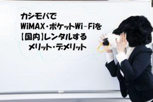 カシモバでWiMAX・ポケットWi-Fiを【国内】レンタルするメリット・デメリット